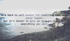 - C'est difficile d'attendre quelque chose qui n'arrivera peut être jamais, mais c'est encore plus difficile d'abandonner quand vous savez que c'est que vous avez toujours voulu - Tout est dit, c'est exactement ça...