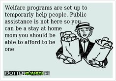 Welfare programs are set up to temporarly help people. Public assistance is not here so you can be a stay at home mom you should be able to afford to be one