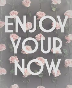 enjoy your now