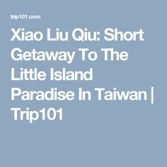 Xiao Liu Qiu: Short Getaway To The Little Island Paradise In Taiwan | Trip101