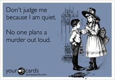 Don't judge me because I am quiet. No one plans a murder out loud.