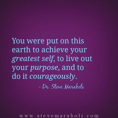 You were put on this earth to achieve your greatest self, to live out your purpose, and to do it courageously. - Steve Maraboli
