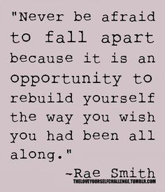 """Never be afraid to fall apart because it is an opportunity to rebuild yourself the way you wish you had been all along"""
