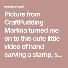 Picture from CraftPudding Martina turned me on to this cute little video of hand carving a stamp, so I thought I'd put together a post with some links and