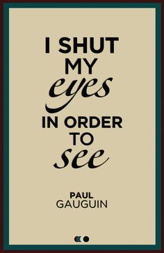 """I shut my eyes in order to see"" - paul gauguin. An important notion within the Castaneda books - in the words of Don Juan - have to do with ""seeing"". It is certainly not something done with the eyes. Great Quotes, Quotes To Live By, Me Quotes, Motivational Quotes, Inspirational Quotes, Cherish Quotes, Wisdom Quotes, Qoutes, Paul Gauguin"
