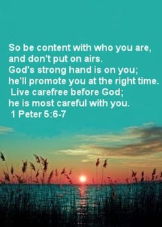 Be content with who you are, & don't put on airs. God's strong hand is on you; he'll promote you at the right time. Live carefree before God; he is most careful with you. 1 Peter 5:6-7