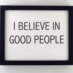 I believe in good people