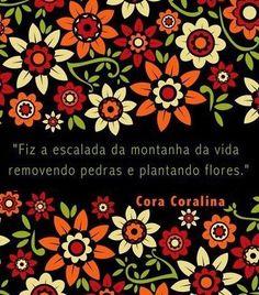"""""""Fiz a escalada da montanha da vida removendo pedras e plantando flores."""" [Cora Coralina]"""