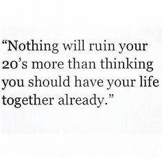 Nothing will ruin your 20's more than thinking you should have your life together already. It takes time to figure stuff out! That's alright, it's called experimenting, learning and becoming yourself.