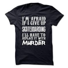 Awesome Tee Im Afraid If I Give Up Skateboarding Ill Have To Replace It With Murder Tshirt Shirts & Tees