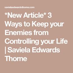 *New Article* 3 Ways to Keep your Enemies from Controlling your Life | Saviela Edwards Thorne