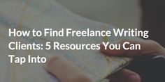 How to Find Freelance Writing Clients: 5 Resources to Tap Into – Be a Freelance Writer