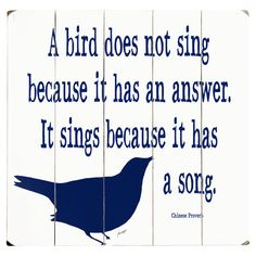 A bird does not sing because it has an answer. It sings because it has a song.
