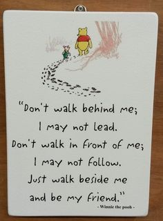 ... lead. Don`t walk in front of me; I may not follow. Just walk beside me