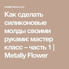 Как сделать силиконовые молды своими руками: мастер класс – часть 1 | Metally Flower