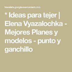 * Ideas para tejer   Elena Vyazalochka - Mejores Planes y modelos - punto y ganchillo