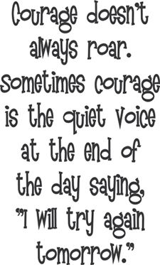"""Courage doesn't always roar. Sometimes courage is the quiet voice at the end of the day saying, """"I will try again tomorrow."""" great quote"""