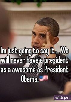 A collection of humorous political memes and parodies featuring President Barack Obama.: We'll Never Have a President As Awesome As Obama