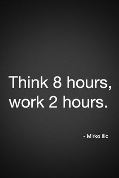 """Think 8 hours, work 2 hours."""