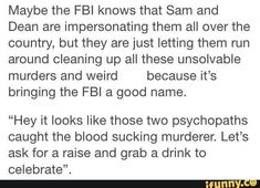 The FBIs relationship w/ Sam and Dean. Also, why do they always impersonate the FBI? S1-S2 they would do park rangers or concerned citizens but now everythings FBI
