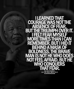 '...I felt fear myself more times than I can remember, but I hid it behind a mask of boldness...' -Nelson Mandela