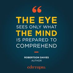 "Verified ""The eye sees only what the mind is prepared to comprehend."" - Robertson Davies, Author Teacher Quotes, Education Quotes, Career, Mindfulness, Author, Inspirational Quotes, Wisdom, Teaching, Thoughts"