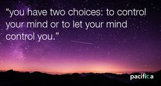 you have two choices to control your mind or to let your mind