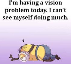 I'm having a vision problem today. I can't see myself doing much. Minion Jokes, Minions Quotes, Minion Stuff, Minions Minions, Price Is Right Tickets, Cute Quotes, Great Quotes, Humor Quotes, Qoutes