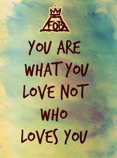 """You are what you love, not who loves you"""