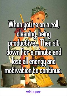 When you're on a roll, cleaning, being productive... Then sit down for a minute and lose all energy and motivation to continue.