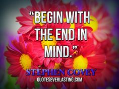 """Begin with the end in mind. Stephen Covey Quotes, Highly Effective People, Leader In Me, Begin, Real Facts, The End, Just A Little, Smart People, Don't Give Up"