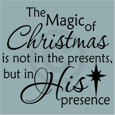 Wonderful The Magic Of Christmas Is Not In The Presents, But In His Presence