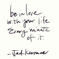 Be in love with your life every minute of it - esteja apaixonado pela sua vida cada minuto dela.