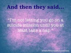 """""""I'm not letting you go on a suicide mission until you at least take a nap."""""""