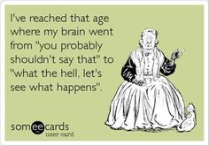 "I've reached that age where my brain went ""you probably shouldn't say that"" to ""what the hell, let's see what happens"". So true :)"