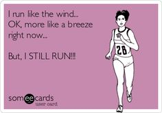 I run like the wind... OK, more like a breeze right now... But, I STILL RUN!!!