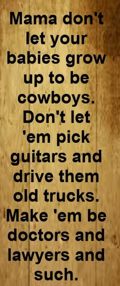 Willie Nelson/Waylon Jennings - Mama Don't Let Your Babies Grow Up To Be Cowboys - song lyrics song quotes songs music lyrics music quotes lovethispic I Love Music, Love Songs, Good Music, New Quotes, Lyric Quotes, Funny Quotes, Baby Quotes, Dance Quotes, Soul Quotes