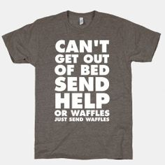 "FUNNY SHIRT: ""Can't Get Out Of Bed...Send Help...Or Waffles...Just Send Waffles""  #shirt #storenvy #waffles"