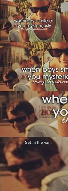 Get in the van. Laughing so hard! haha i can't say i love when boys smile at me mysteriously though...