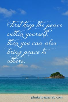 First keep the peace within yourself, then you can also bring peace to  others.
