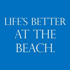 Life's Better at the Beach.