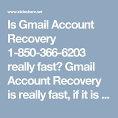 Is Gmail Account Recovery 1-850-366-6203 really fast? Gmail Account Recovery is really fast, if it is done in under the proper guidance, and good news is that our experts will help you in the friendly manner. So, don't get hesitated while speaking to them, just feel free to call at our toll-free number 1-850-366-6203 which can be accessed from every nook and corner of the world. http://www.monktech.net/gmail-forgot-password-recovery.html