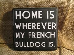 Home is wherever my french bulldog is 5 x 5 by SignMeUpCupcake French Baby, Love French, French Bulldog Puppies, French Bulldogs, Home Quotes And Sayings, Cool Pets, Animal Quotes, New Puppy, Bullying