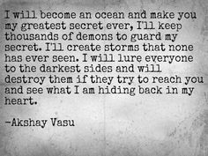 I will become an ocean and make you my greatest secret ever, I'll keep thousands of demons to guard my secret. I'll create storms that none has ever seen. I will lure everyone to the darkest sides and will destroy them if they try to reach you and see what I am hiding back in my heart.   -Akshay Vasu