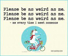 Lol! Please be as weird as me