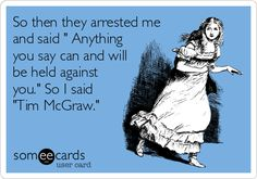 So then they arrested me and said ' Anything you say can and will be held against you.' So I said 'Tim McGraw.'