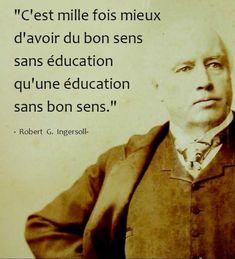 C'est mille fois mieux d'avoir du bon sens sans éducation qu'une éducation sans bon sens. - Robert G. Ingersoll