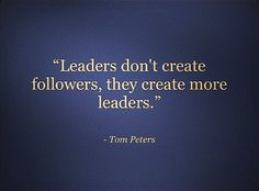 Leaders don't create followers..... http://static5.quoteswave.com/wp-content/uploads/2012/01/Leaders-dont-create.jpg