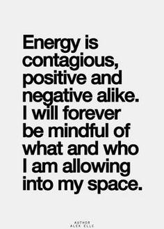 Energia é contagiante, positiva e negativa igualmente. Vou sempre estar consciente do que e quem eu estou permitindo no meu espaço.