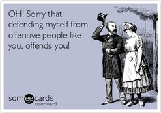 OH! Sorry that defending myself from offensive people like you, offends you!-- ECARDS funny humor-- HAHA! seriously though, some people expect you to put up with their disrespect, like it's ok if THEY do it, but you can't rebuttal! ohhhh nooo! :p